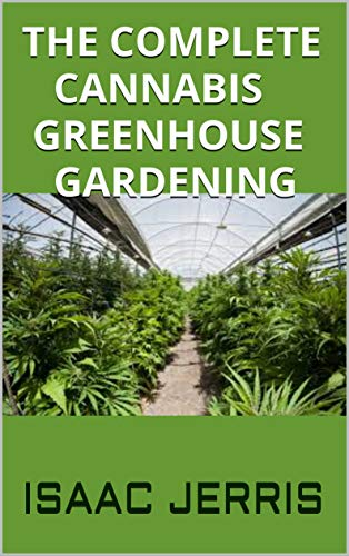 THE COMPLETE CANNABIS GREENHOUSE GARDENING: Step By Step Guide On How To Grow Cannabis In a Greenhouse.