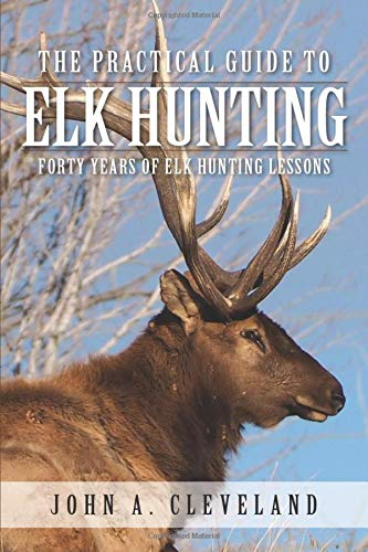 Compare Textbook Prices for The Practical Guide To Elk Hunting: Forty Years Of Elk Hunting Lessons  ISBN 9780578511603 by Cleveland, John A.