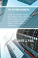 The Options Business: How to start your business with options and know the risks and benefits with debit and credit spreads