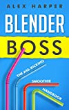 Blender Boss: The Ass-Kicking Smoothie Handbook for Weight Loss, Muscle Building, Healthy Living, and More