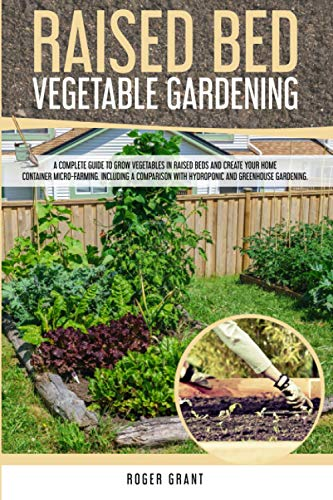 Raised Bed Vegetable Gardening: A Complete Guide to Grow Vegetables in Raised Beds and Create Your Home Container Micro-farming. Including a Comparison with Hydroponic and Greenhouse Gardening