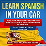 Learn Spanish in Your Car: Language Lessons Bundle Contains Spanish for Beginners Intermediate and Advanced. Phrases and Words Grammar and Conversations. ... Most Funniest Way to Learn Spanish Quickly -  Michael Patrick Noble, Paul Jackson Anderson