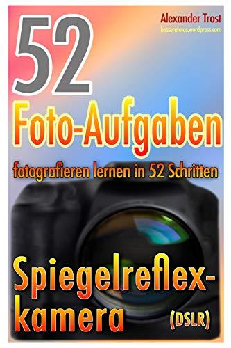 52 Foto-Aufgaben: Fotografieren lernen in 52 Schritten: Spiegelreflexkamera (52 Foto-Aufgaben spezial, Band 1)