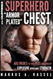 Superhero 'Armor-Plated' Chest: How to Use Push-Ups, Dips and Advanced Calisthenics to Add Inches to Your Pecs and Develop Explosive Upper Body ... Bodyweight Exercises for Chest Mass/Power)