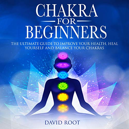 Chakras for Beginners: The Ultimate Guide to Improve Your Health, Heal Yourself and Balance Your Chakras cover art