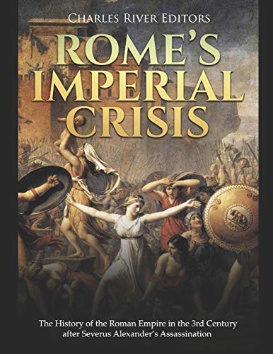 Rome's Imperial Crisis: The History of the Roman Empire in the 3rd Century after Severus Alexander's Assassination