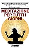 Meditazione per tutti i giorni: Come meditare efficacemente: sviluppo personale, visualizzazione, respirazione, rilassamento, controllo e riprogrammazione mentale, pensiero positivo, ipnosi e altro!