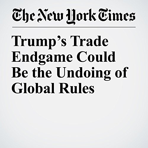 Trump's Trade Endgame Could Be the Undoing of Global Rules copertina