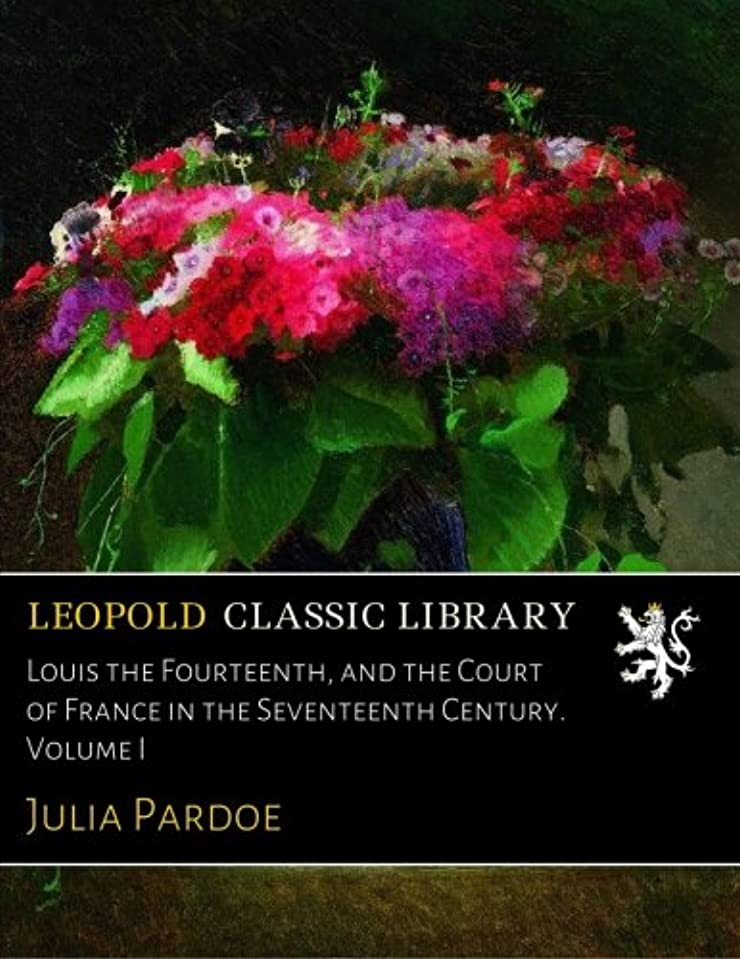 非難するいとこ理解するLouis the Fourteenth, and the Court of France in the Seventeenth Century. Volume I