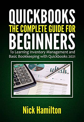 Quickbooks : The Complete Guide for Beginners to Learning Inventory Management and Basic Bookkeeping with Quickbooks 2021 (English Edition)