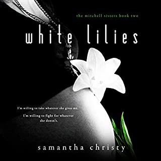 White Lilies     A Mitchell Sisters Novel              By:                                                                                                                                 Samantha Christy                               Narrated by:                                                                                                                                 Lauren Sweet,                                                                                        Gary Furlong                      Length: 9 hrs and 15 mins     24 ratings     Overall 5.0