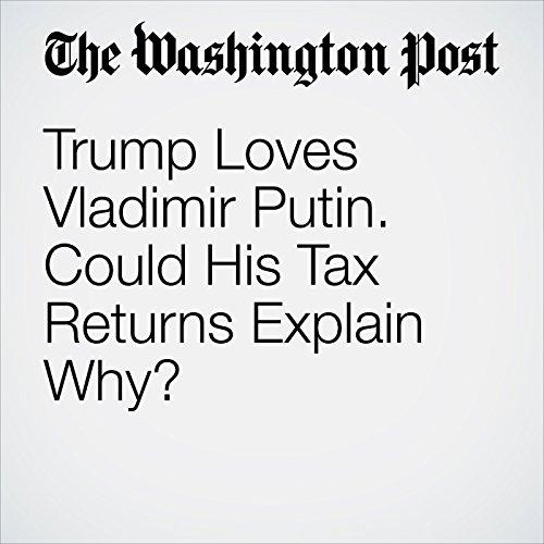 Trump Loves Vladimir Putin. Could His Tax Returns Explain Why? audiobook cover art