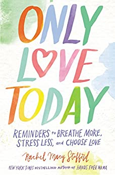 Only Love Today: Reminders to Breathe More, Stress Less, and Choose Love by [Rachel Macy Stafford]