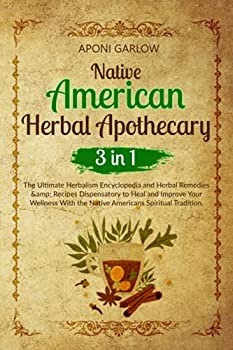NATIVE AMERICAN HERBAL APOTHECARY  3 BOOKS IN 1  The Ultimate Encyclopedia and Herbal Remedies & Recipes Dispensatory to Help and Improve Your Wellness With the Native Americans Spiritual Tradition.