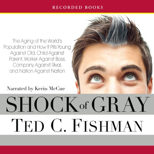 Shock of Gray     The Aging of the World's Population and How It Pits Young Against Old, Child Against Parent, Worker Against Boss              By:                                                                                                                                 Ted C. Fishman                               Narrated by:                                                                                                                                 Kerin McCue                      Length: 16 hrs and 32 mins     14 ratings     Overall 3.4
