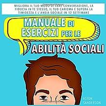Manuale di Esercizi per le Abilità Sociali: Migliora il Tuo Modo di Fare Conversazione, la Fiducia in Te Stesso, il Tuo Ca...