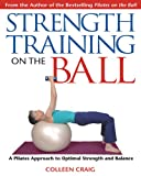 Strength Training On The Ball: A Pilates Approach To Optimal Strength And Balance: A Pilates Guide to Optimal Strength and Balance