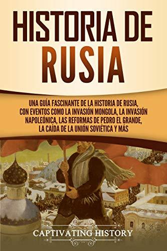 Historia de Rusia: Una guía fascinante de la historia de Rusia, con eventos como la invasión mongola, la invasión napoleónica, las reformas de Pedro el Grande, la caída de la Unión Soviética y más de [Captivating History]