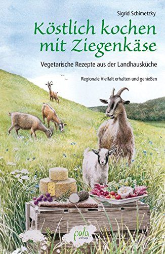 Köstlich kochen mit Ziegenkäse: Vegetarische Rezepte aus der Landhausküche. Regionale Vielfalt erhalten und genießen