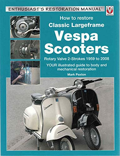 How to Restore Classic Largeframe Vespa Scooters: Rotary Valve 2-Strokes 1959 to 2008 - Your Illustrated Guide to Body and Mechanical Restoration (Enthusiast's Restoration Manual Series)