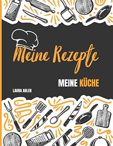Meine Rezepte - Meine Küche: Das Personalisierte Kochbuch zum Selberschreiben - Notiere bis zu 50 Lieblingsrezepte - Besten Rezeptbuch