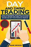 Day and Swing Trading: Guide for Beginners. Investment Strategies in Stock, Options, and Forex. Add up Extra Income and get your Financial Freedom