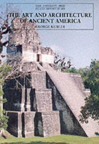 The Art and Architecture of Ancient America: The Mexican, Maya and Andean Peoples (The Yale University Press Pelican History) by George Kubler (27-May-1992) Paperback