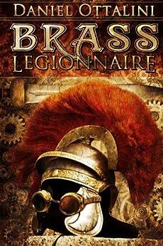 Brass Legionnaire (The Steam Empire Chronicles Book 1) by [Daniel Ottalini]