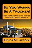 So You Wanna Be A Trucker!: How To Make Money As A Lease Purchase Owner Operator