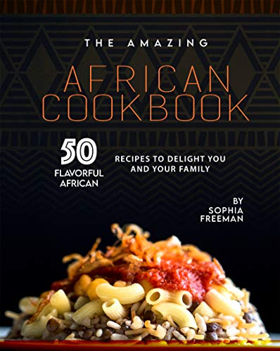The Amazing African Cookbook: 50 Flavorful African Recipes to Delight You and Your Family (English Edition)