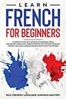 Learn French for Beginners: A Complete Guide with Lessons on Grammar, Useful Vocabulary Words, and Common Phrases for Everyday Situations to Boost Language Learning and Be Fluent Without Dictionary (How to Learn French in Your Car Without Short Stories)
