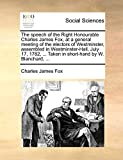 The Speech of the Right Honourable Charles James Fox, at a General Meeting of the Electors of Westminster, Assembled in Westminster-Hall, July 17, 1782, ... Taken in Short-Hand by W. Blanchard, ...
