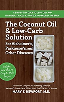 The Coconut Oil and Low-Carb Solution for Alzheimer's, Parkinson's, and Other Diseases: A Guide to Using Diet and a High-Energy Food to Protect and Nourish the Brain by [Mary T. Newport]