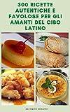 300 Ricette Autentiche E Interessante Del Cibo Latino : Ricette Latine Vegane - Ricette Vegetariane - Ricette Piccanti - Ricette Per Salse, Insalata, Zuppe ... Tortillas, Casseruole (Italian Edition)