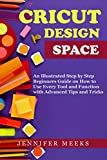 Cricut Design Space: An Illustrated Step by Step Beginners Guide on How to Use Every Tool and Function of The Design Space with Advanced Tips and Tricks