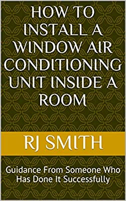 How to Install a Window Air Conditioning Unit INSIDE a Room: Guidance From Someone Who Has Done It Successfully