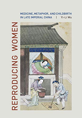 Reproducing Women: Medicine, Metaphor, and Childbirth in Late Imperial China by Yi-Li Wu