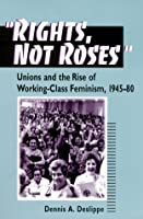 Rights, Not Roses: Unions and the Rise of Working-class Feminism, 1945-80 (The Working Class in American History)