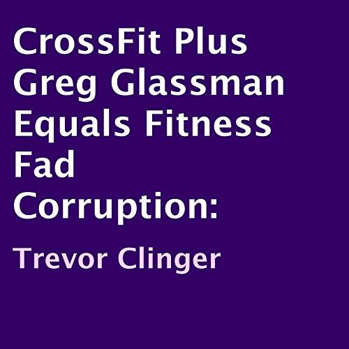 CrossFit Plus Greg Glassman Equals Fitness Fad Corruption cover art