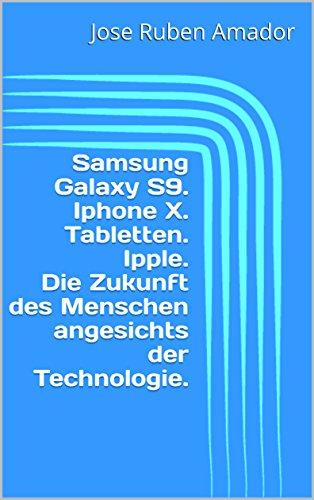 Samsung Galaxy S9.  Iphone X.  Tabletten. Ipple. Die Zukunft des Menschen angesichts der Technologie. (German Edition)
