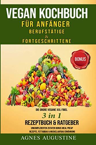 Vegan Kochbuch für Anfänger, Berufstätige & Fortgeschrittene: Die große vegane XXL Fibel 3in1 Rezeptbuch & Ratgeber, unkomplizierte Zutaten BONUS Meal ... & Muskelaufbau Ernährung (German Edition)