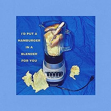 I'D PUT A HAMBURGER IN A BLENDER FOR YOU <3