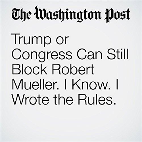 Trump or Congress Can Still Block Robert Mueller. I Know. I Wrote the Rules. copertina