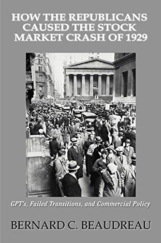 Compare Textbook Prices for How the Republicans Caused the Stock Market Crash of 1929: GPTýS, FAILED TRANSITIONS, AND COMMERCIAL POLICY 0 Edition ISBN 9780595379088 by Beaudreau, Bernard