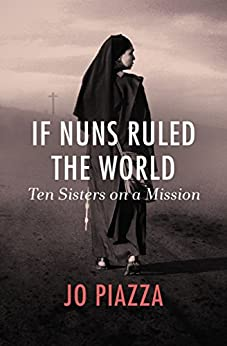 If Nuns Ruled the World: Ten Sisters on a Mission by [Jo Piazza]