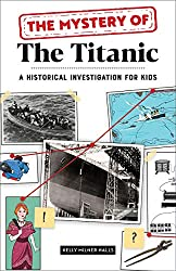 Image: The Mystery of the Titanic: A Historical Investigation for Kids | Paperback: 116 pages | by Kelly Milner Halls (Author). Publisher: Rockridge Press (March 9, 2021)