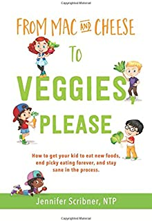 From Mac & Cheese to Veggies, Please: How to get your kid to eat new foods, end picky eating forever, and stay sane in the...