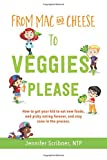 From Mac & Cheese to Veggies, Please: How to get your kid to eat new foods, end picky eating...