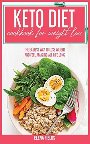 Keto Diet Cookbook For Weight Loss: The Easiest Way To Lose Weight And Feel Amazing All Life Long