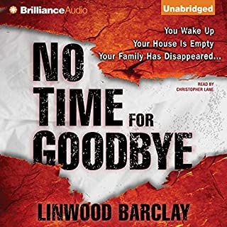 No Time for Goodbye                   Written by:                                                                                                                                 Linwood Barclay                               Narrated by:                                                                                                                                 Christopher Lane                      Length: 10 hrs and 52 mins     106 ratings     Overall 4.5